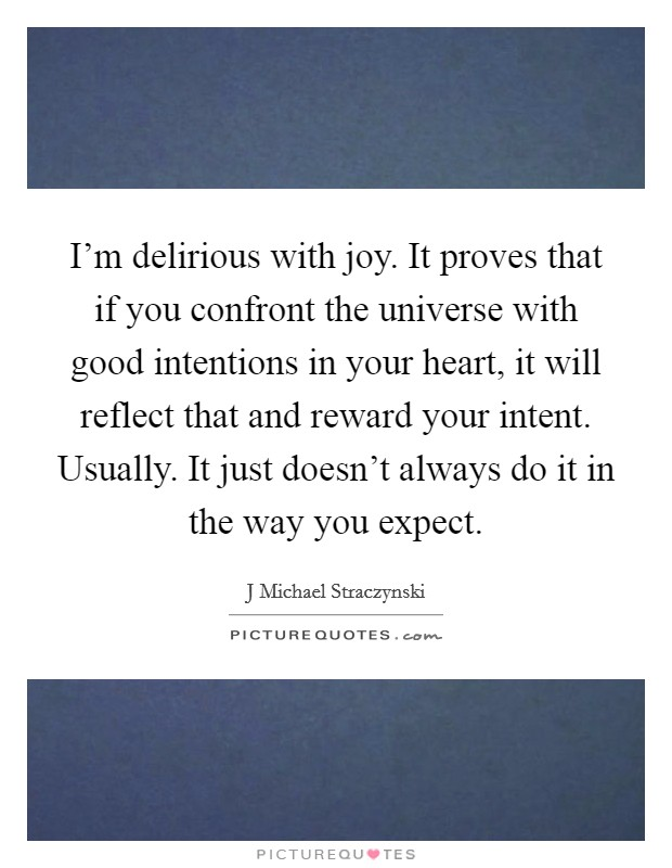 I'm delirious with joy. It proves that if you confront the universe with good intentions in your heart, it will reflect that and reward your intent. Usually. It just doesn't always do it in the way you expect Picture Quote #1