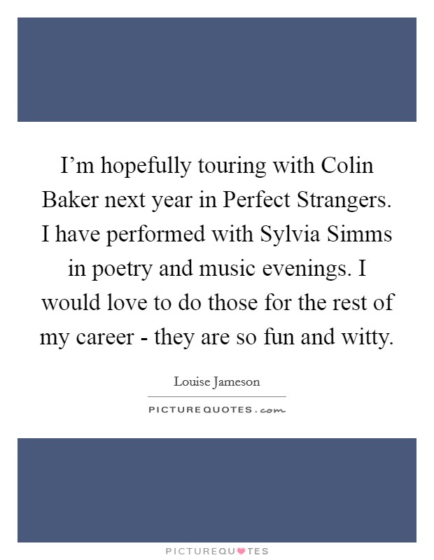 I'm hopefully touring with Colin Baker next year in Perfect Strangers. I have performed with Sylvia Simms in poetry and music evenings. I would love to do those for the rest of my career - they are so fun and witty Picture Quote #1
