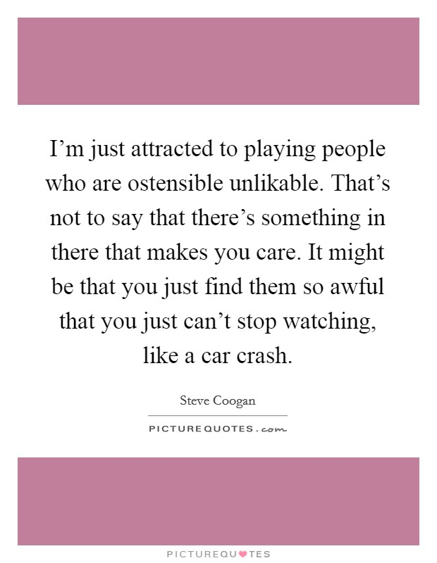 I'm just attracted to playing people who are ostensible unlikable. That's not to say that there's something in there that makes you care. It might be that you just find them so awful that you just can't stop watching, like a car crash Picture Quote #1