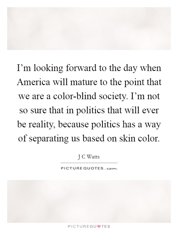 I'm looking forward to the day when America will mature to the point that we are a color-blind society. I'm not so sure that in politics that will ever be reality, because politics has a way of separating us based on skin color Picture Quote #1