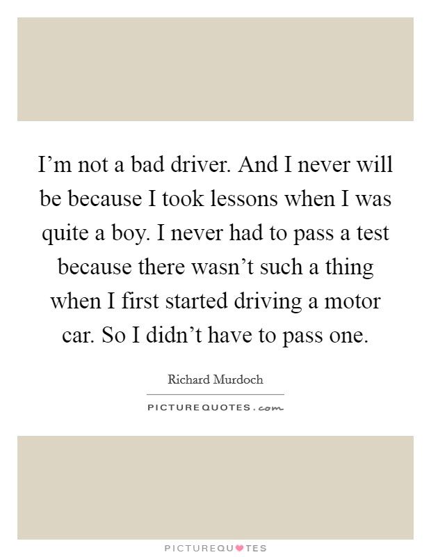 I'm not a bad driver. And I never will be because I took lessons when I was quite a boy. I never had to pass a test because there wasn't such a thing when I first started driving a motor car. So I didn't have to pass one Picture Quote #1