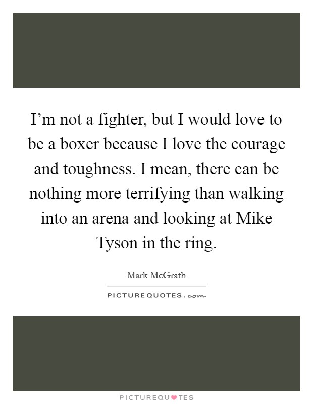 I'm not a fighter, but I would love to be a boxer because I love the courage and toughness. I mean, there can be nothing more terrifying than walking into an arena and looking at Mike Tyson in the ring Picture Quote #1