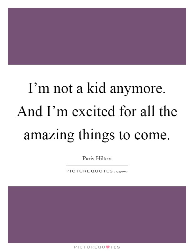I'm not a kid anymore. And I'm excited for all the amazing things to come Picture Quote #1