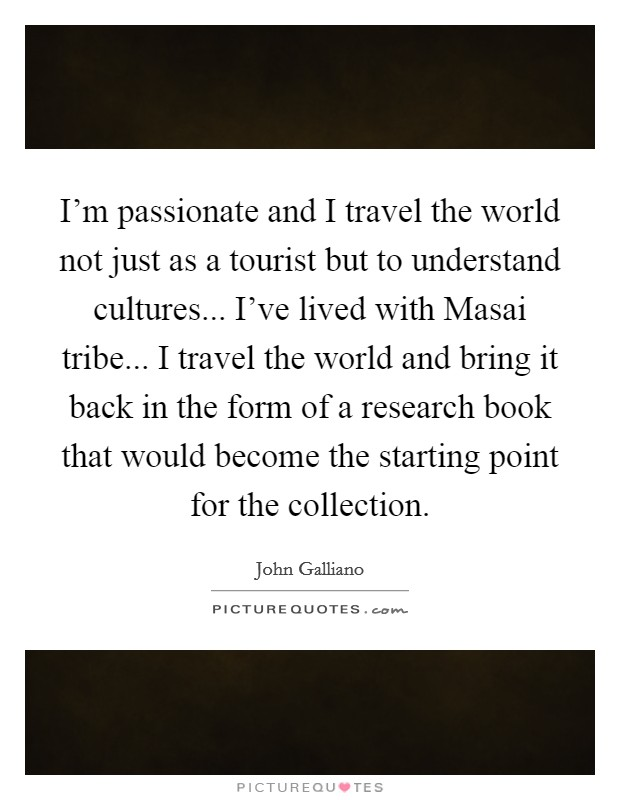 I'm passionate and I travel the world not just as a tourist but to understand cultures... I've lived with Masai tribe... I travel the world and bring it back in the form of a research book that would become the starting point for the collection Picture Quote #1
