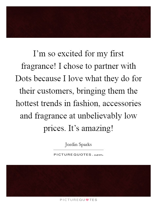 I'm so excited for my first fragrance! I chose to partner with Dots because I love what they do for their customers, bringing them the hottest trends in fashion, accessories and fragrance at unbelievably low prices. It's amazing! Picture Quote #1