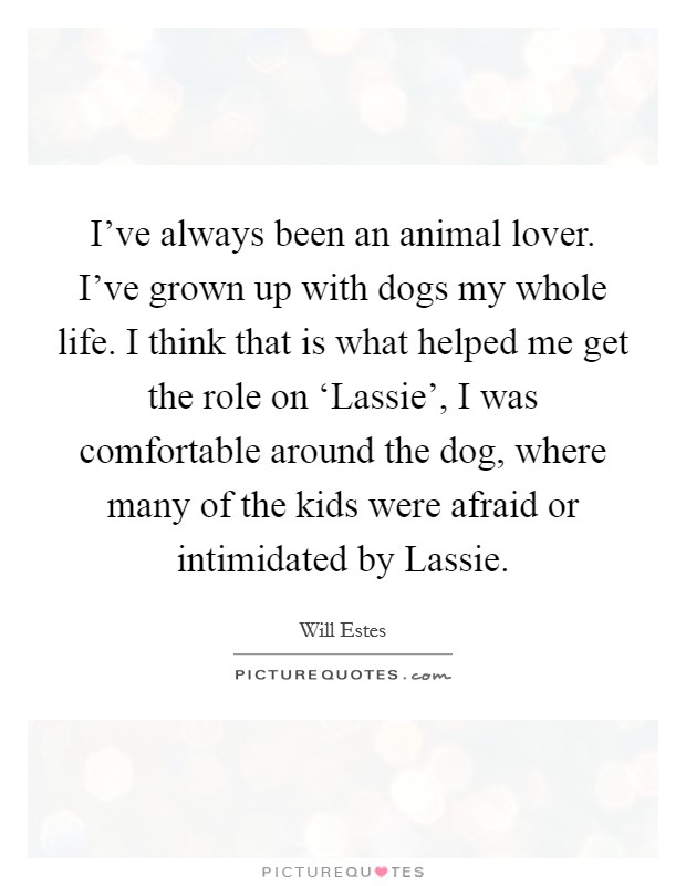 I've always been an animal lover. I've grown up with dogs my whole life. I think that is what helped me get the role on 'Lassie', I was comfortable around the dog, where many of the kids were afraid or intimidated by Lassie Picture Quote #1