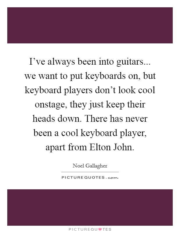 I've always been into guitars... we want to put keyboards on, but keyboard players don't look cool onstage, they just keep their heads down. There has never been a cool keyboard player, apart from Elton John Picture Quote #1