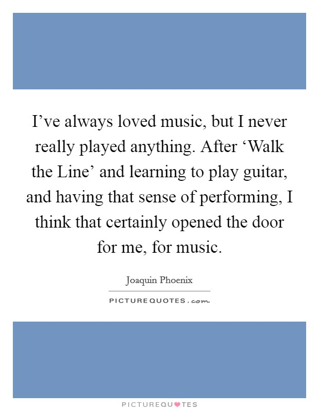 I've always loved music, but I never really played anything. After 'Walk the Line' and learning to play guitar, and having that sense of performing, I think that certainly opened the door for me, for music Picture Quote #1