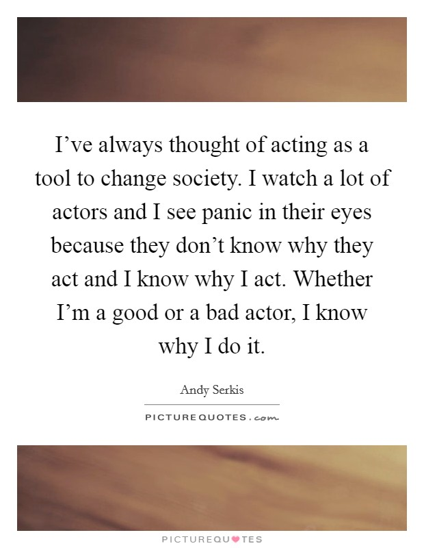 I've always thought of acting as a tool to change society. I watch a lot of actors and I see panic in their eyes because they don't know why they act and I know why I act. Whether I'm a good or a bad actor, I know why I do it Picture Quote #1