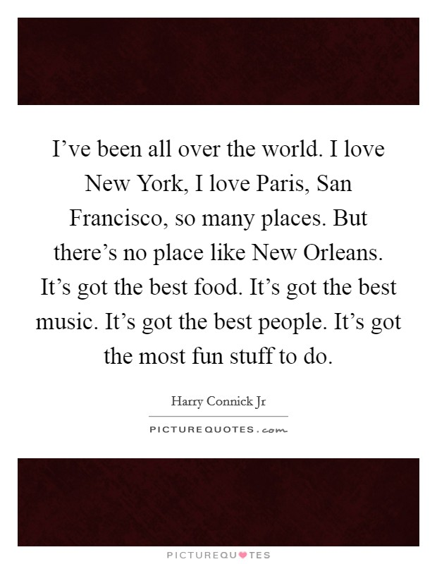I've been all over the world. I love New York, I love Paris, San Francisco, so many places. But there's no place like New Orleans. It's got the best food. It's got the best music. It's got the best people. It's got the most fun stuff to do Picture Quote #1