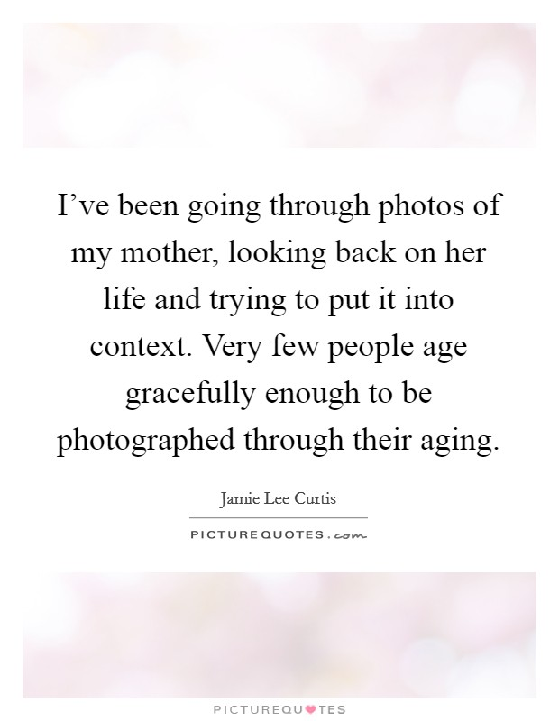 I've been going through photos of my mother, looking back on her life and trying to put it into context. Very few people age gracefully enough to be photographed through their aging Picture Quote #1