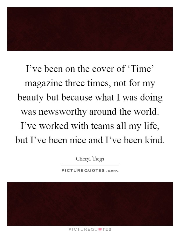 I've been on the cover of 'Time' magazine three times, not for my beauty but because what I was doing was newsworthy around the world. I've worked with teams all my life, but I've been nice and I've been kind Picture Quote #1