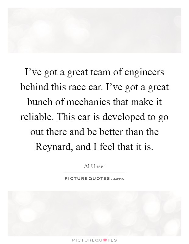 I've got a great team of engineers behind this race car. I've got a great bunch of mechanics that make it reliable. This car is developed to go out there and be better than the Reynard, and I feel that it is Picture Quote #1