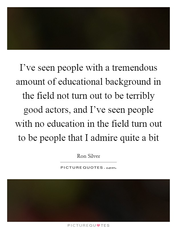 I've seen people with a tremendous amount of educational background in the field not turn out to be terribly good actors, and I've seen people with no education in the field turn out to be people that I admire quite a bit Picture Quote #1