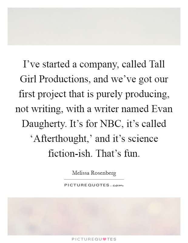 I've started a company, called Tall Girl Productions, and we've got our first project that is purely producing, not writing, with a writer named Evan Daugherty. It's for NBC, it's called 'Afterthought,' and it's science fiction-ish. That's fun Picture Quote #1