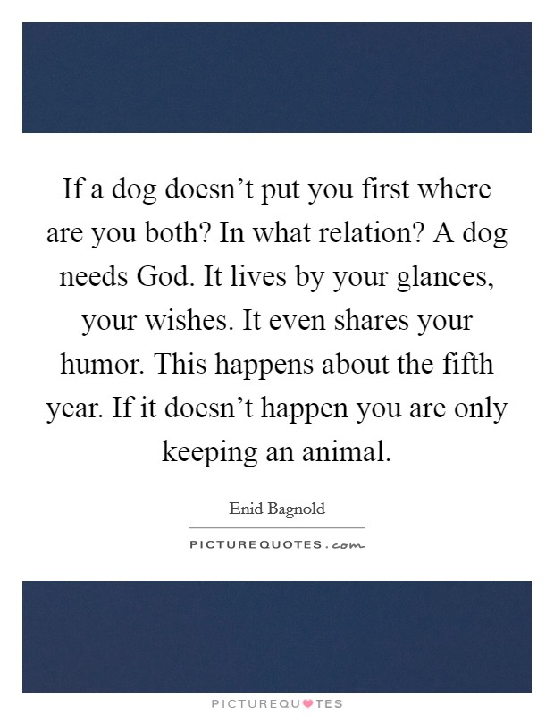 If a dog doesn't put you first where are you both? In what relation? A dog needs God. It lives by your glances, your wishes. It even shares your humor. This happens about the fifth year. If it doesn't happen you are only keeping an animal Picture Quote #1