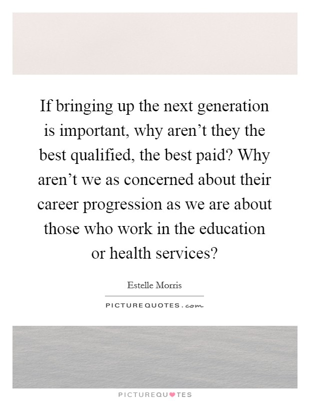 If bringing up the next generation is important, why aren't they the best qualified, the best paid? Why aren't we as concerned about their career progression as we are about those who work in the education or health services? Picture Quote #1