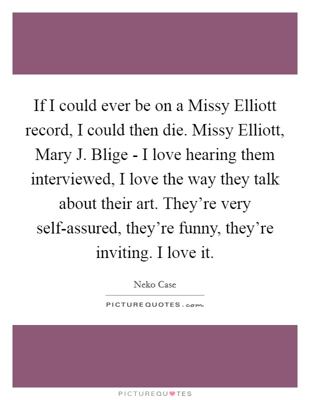 If I could ever be on a Missy Elliott record, I could then die. Missy Elliott, Mary J. Blige - I love hearing them interviewed, I love the way they talk about their art. They're very self-assured, they're funny, they're inviting. I love it Picture Quote #1