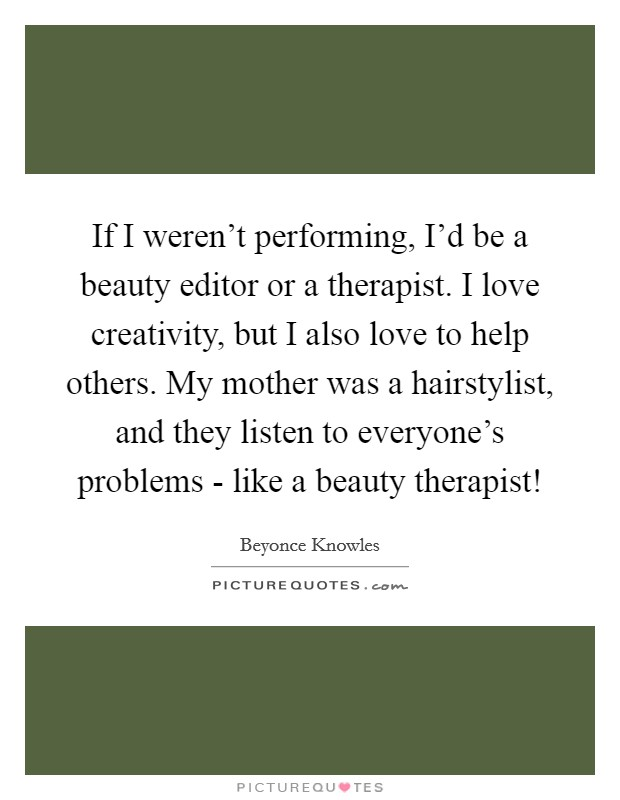 If I weren't performing, I'd be a beauty editor or a therapist. I love creativity, but I also love to help others. My mother was a hairstylist, and they listen to everyone's problems - like a beauty therapist! Picture Quote #1