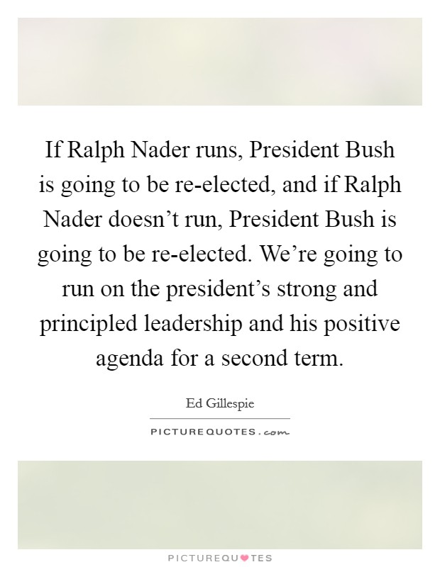 If Ralph Nader runs, President Bush is going to be re-elected, and if Ralph Nader doesn't run, President Bush is going to be re-elected. We're going to run on the president's strong and principled leadership and his positive agenda for a second term Picture Quote #1