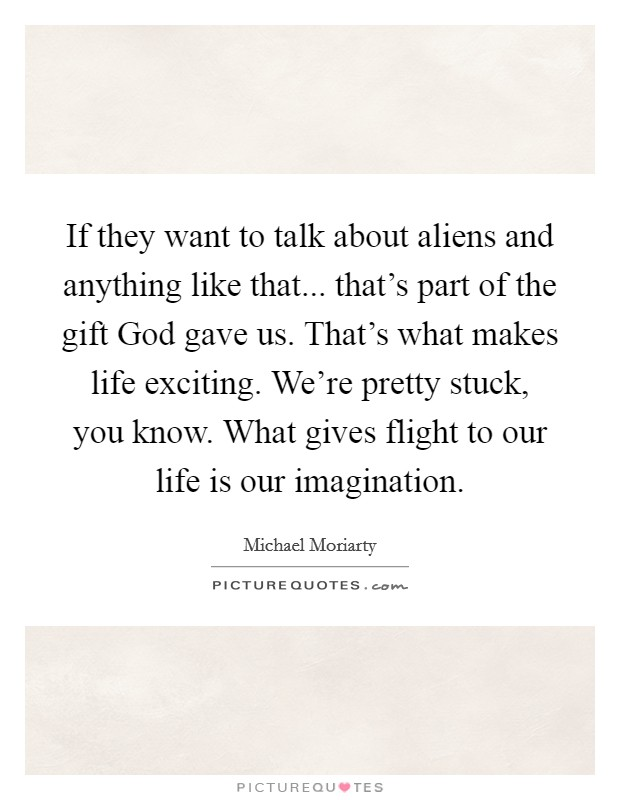 If they want to talk about aliens and anything like that... that's part of the gift God gave us. That's what makes life exciting. We're pretty stuck, you know. What gives flight to our life is our imagination Picture Quote #1
