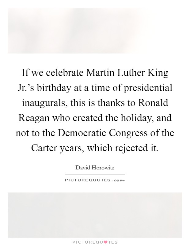 If we celebrate Martin Luther King Jr.'s birthday at a time of presidential inaugurals, this is thanks to Ronald Reagan who created the holiday, and not to the Democratic Congress of the Carter years, which rejected it Picture Quote #1