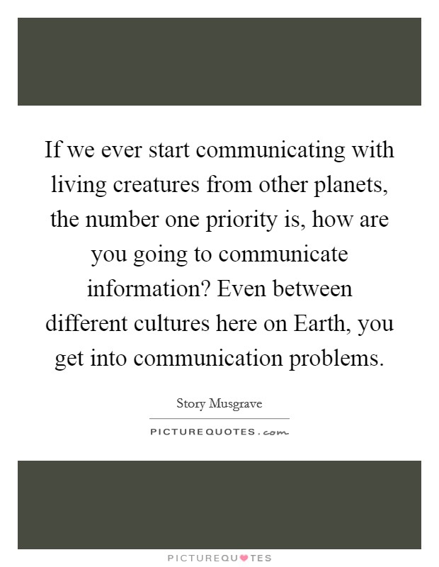 If we ever start communicating with living creatures from other planets, the number one priority is, how are you going to communicate information? Even between different cultures here on Earth, you get into communication problems Picture Quote #1