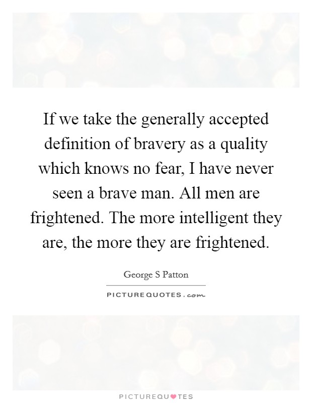 If we take the generally accepted definition of bravery as a quality which knows no fear, I have never seen a brave man. All men are frightened. The more intelligent they are, the more they are frightened Picture Quote #1