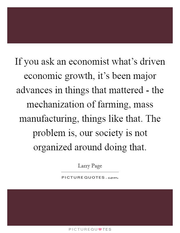If you ask an economist what's driven economic growth, it's been major advances in things that mattered - the mechanization of farming, mass manufacturing, things like that. The problem is, our society is not organized around doing that Picture Quote #1