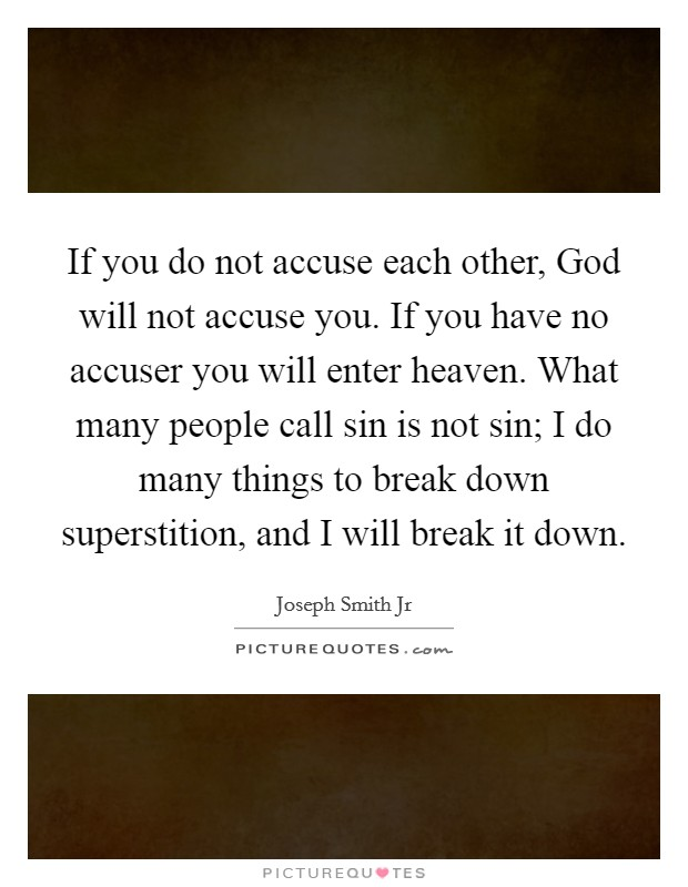 If you do not accuse each other, God will not accuse you. If you have no accuser you will enter heaven. What many people call sin is not sin; I do many things to break down superstition, and I will break it down Picture Quote #1