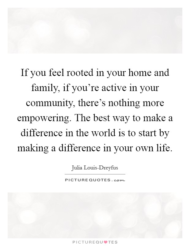 If you feel rooted in your home and family, if you're active in your community, there's nothing more empowering. The best way to make a difference in the world is to start by making a difference in your own life Picture Quote #1