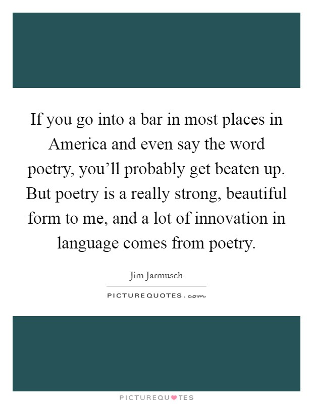 If you go into a bar in most places in America and even say the word poetry, you'll probably get beaten up. But poetry is a really strong, beautiful form to me, and a lot of innovation in language comes from poetry Picture Quote #1
