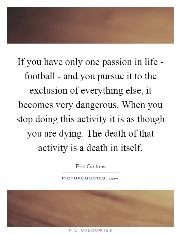 If you have only one passion in life - football - and you pursue it to the exclusion of everything else, it becomes very dangerous. When you stop doing this activity it is as though you are dying. The death of that activity is a death in itself Picture Quote #1