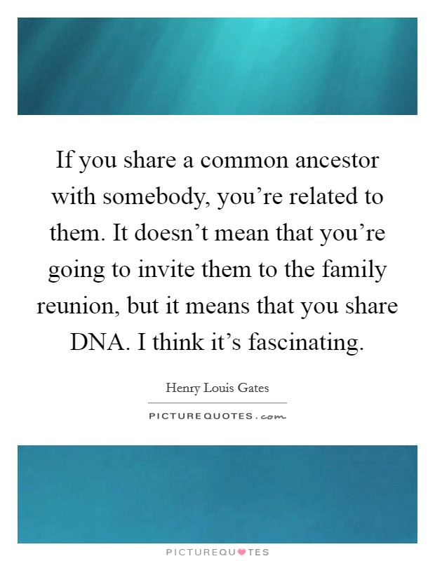 If you share a common ancestor with somebody, you're related to them. It doesn't mean that you're going to invite them to the family reunion, but it means that you share DNA. I think it's fascinating Picture Quote #1
