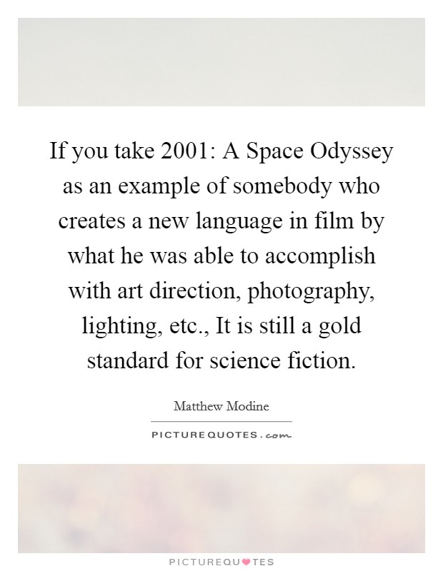 If you take 2001: A Space Odyssey as an example of somebody who creates a new language in film by what he was able to accomplish with art direction, photography, lighting, etc., It is still a gold standard for science fiction Picture Quote #1