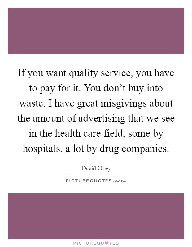 If you want quality service, you have to pay for it. You don't buy into waste. I have great misgivings about the amount of advertising that we see in the health care field, some by hospitals, a lot by drug companies Picture Quote #1