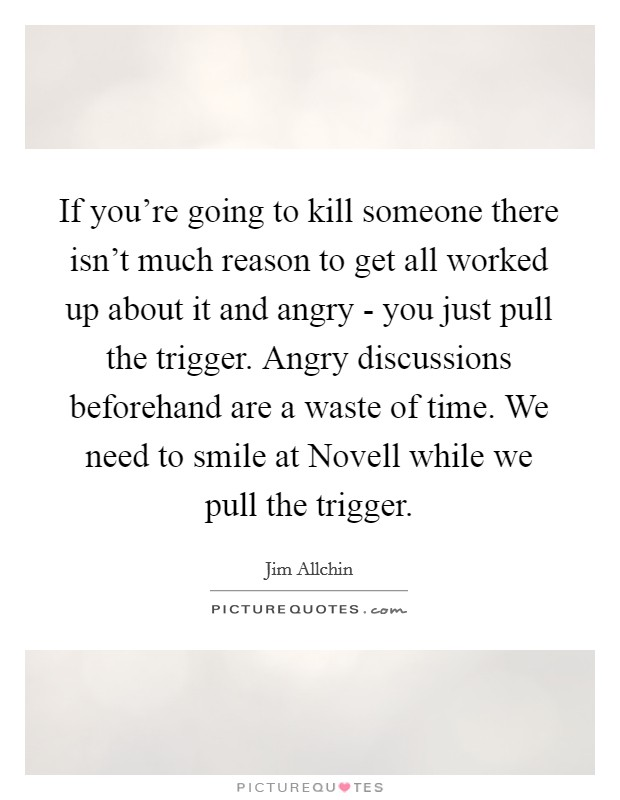 If you're going to kill someone there isn't much reason to get all worked up about it and angry - you just pull the trigger. Angry discussions beforehand are a waste of time. We need to smile at Novell while we pull the trigger Picture Quote #1