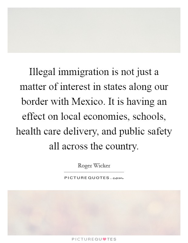 Illegal immigration is not just a matter of interest in states along our border with Mexico. It is having an effect on local economies, schools, health care delivery, and public safety all across the country Picture Quote #1