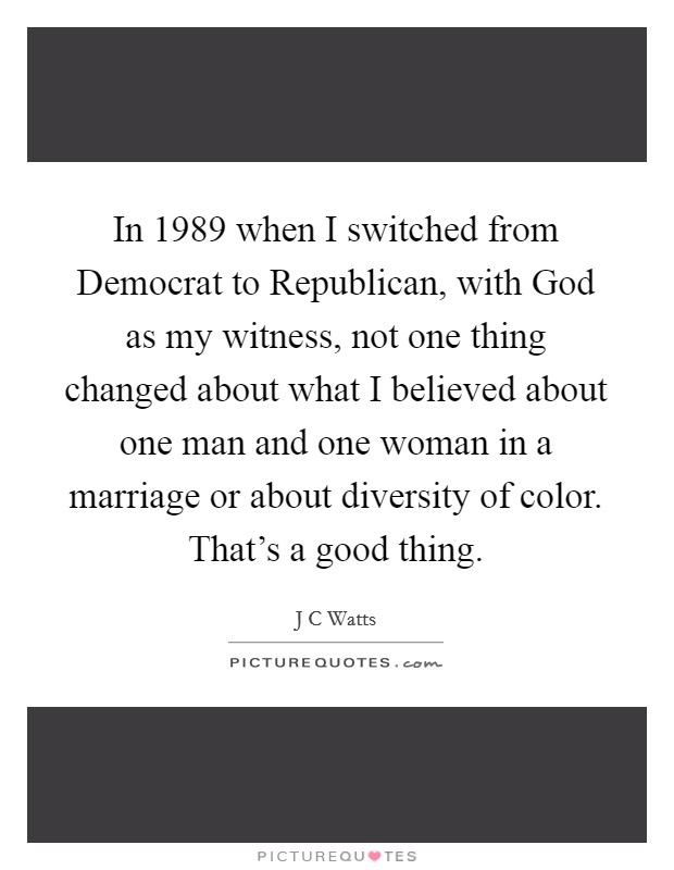 In 1989 when I switched from Democrat to Republican, with God as my witness, not one thing changed about what I believed about one man and one woman in a marriage or about diversity of color. That's a good thing Picture Quote #1
