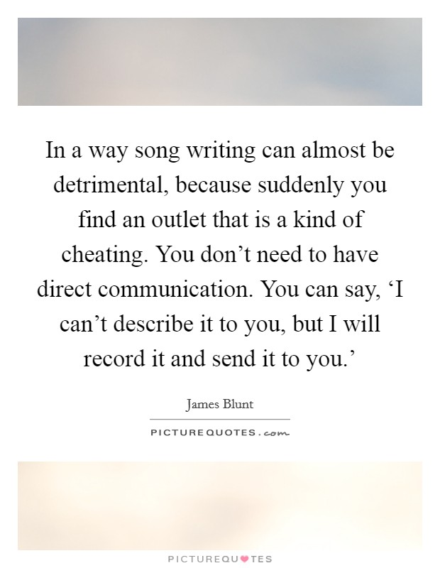 In a way song writing can almost be detrimental, because suddenly you find an outlet that is a kind of cheating. You don't need to have direct communication. You can say, 'I can't describe it to you, but I will record it and send it to you.' Picture Quote #1