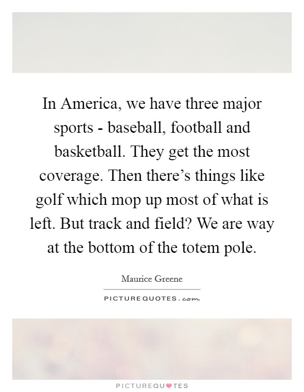 In America, we have three major sports - baseball, football and basketball. They get the most coverage. Then there's things like golf which mop up most of what is left. But track and field? We are way at the bottom of the totem pole Picture Quote #1