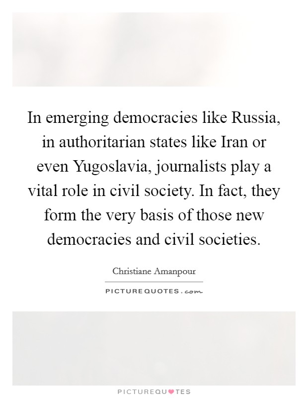 In emerging democracies like Russia, in authoritarian states like Iran or even Yugoslavia, journalists play a vital role in civil society. In fact, they form the very basis of those new democracies and civil societies Picture Quote #1