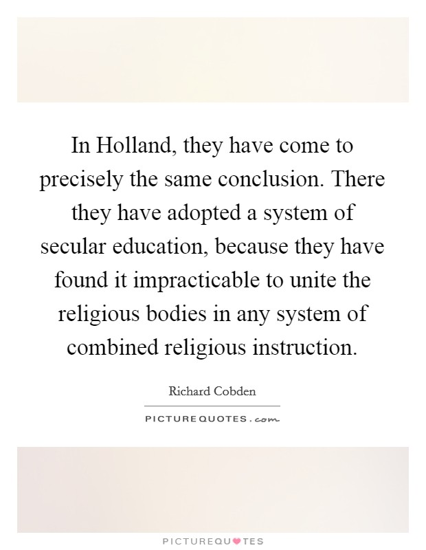 In Holland, they have come to precisely the same conclusion. There they have adopted a system of secular education, because they have found it impracticable to unite the religious bodies in any system of combined religious instruction Picture Quote #1