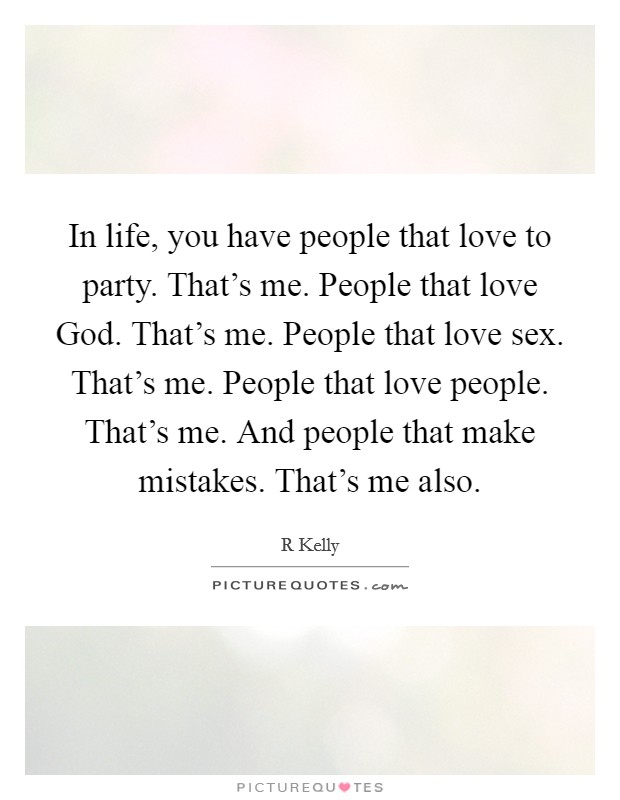 In life, you have people that love to party. That's me. People that love God. That's me. People that love sex. That's me. People that love people. That's me. And people that make mistakes. That's me also Picture Quote #1