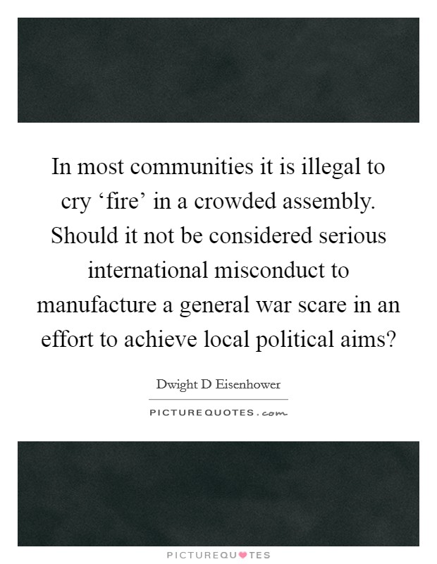 In most communities it is illegal to cry 'fire' in a crowded assembly. Should it not be considered serious international misconduct to manufacture a general war scare in an effort to achieve local political aims? Picture Quote #1