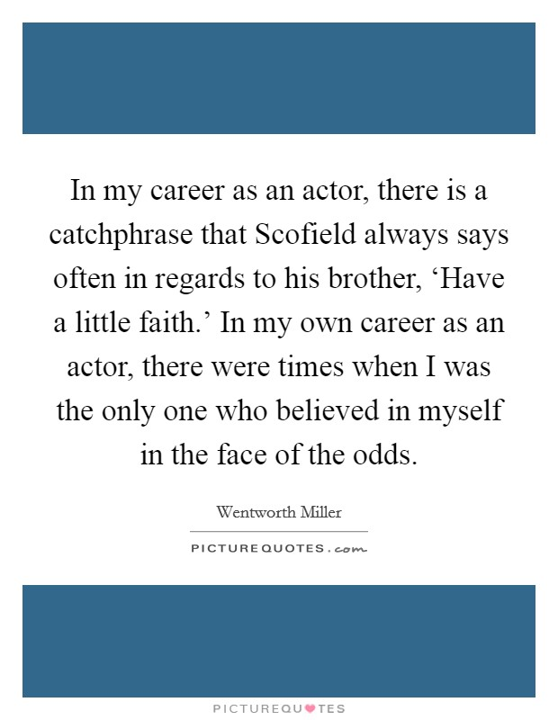 In my career as an actor, there is a catchphrase that Scofield always says often in regards to his brother, 'Have a little faith.' In my own career as an actor, there were times when I was the only one who believed in myself in the face of the odds Picture Quote #1