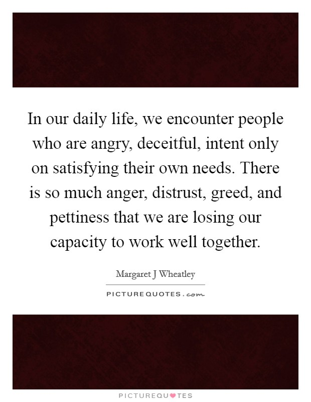 In our daily life, we encounter people who are angry, deceitful, intent only on satisfying their own needs. There is so much anger, distrust, greed, and pettiness that we are losing our capacity to work well together Picture Quote #1