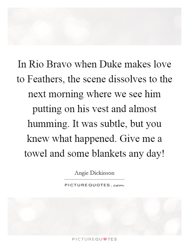 In Rio Bravo when Duke makes love to Feathers, the scene dissolves to the next morning where we see him putting on his vest and almost humming. It was subtle, but you knew what happened. Give me a towel and some blankets any day! Picture Quote #1