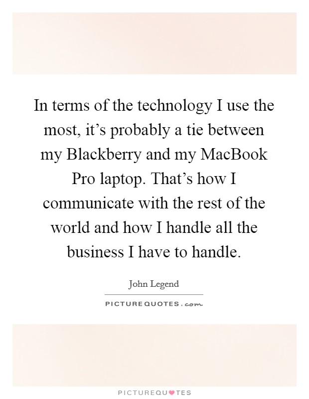 In terms of the technology I use the most, it's probably a tie between my Blackberry and my MacBook Pro laptop. That's how I communicate with the rest of the world and how I handle all the business I have to handle Picture Quote #1
