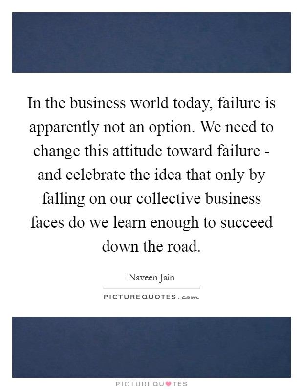 In the business world today, failure is apparently not an option. We need to change this attitude toward failure - and celebrate the idea that only by falling on our collective business faces do we learn enough to succeed down the road Picture Quote #1